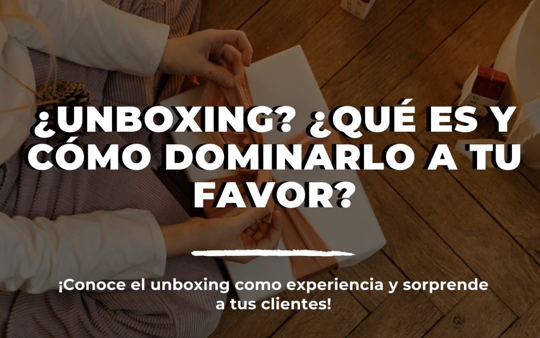 ¿Unboxing? Qué es y cómo dominarlo